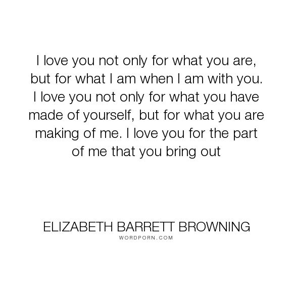 "Elizabeth Barrett Browning - ""I love you not only for what you are, but for what I am when I am with you. I love..."". love"