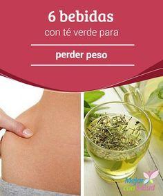 6 bebidas con té verde para perder peso  El té verde es una de las bebidas más sanas del planeta. Está lleno de antioxidantes y nutrientes que son benéficos para el cuerpo.