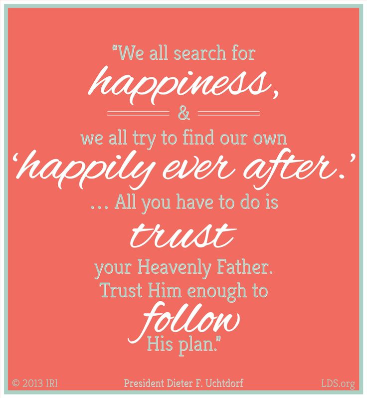 """""""We all search for happiness, and we all try to find our own 'happily ever after.' … All you have to do is trust your Heavenly Father. Trust Him enough to follow His plan."""" President Dieter F. Uchtdorf"""