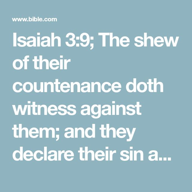 Isaiah 3:9; The shew of their countenance doth witness against them; and they declare their sin as Sodom, they hide it not. Woe unto their soul! for they have rewarded evil unto themselves.