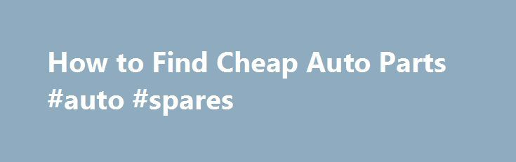 How to Find Cheap Auto Parts #auto #spares http://auto-car.nef2.com/how-to-find-cheap-auto-parts-auto-spares/  #cheap auto parts # Things You'll Need Know the proper name for the auto part you are searching for. Use a repair manual with pictures for reference. Do not call an auto parts store and say I need that big thing under the hood. Determine if the automobile part can be used. A used auto parts dealer (junk yard) always has the cheapest vehicle parts. Call several dealers to compare…