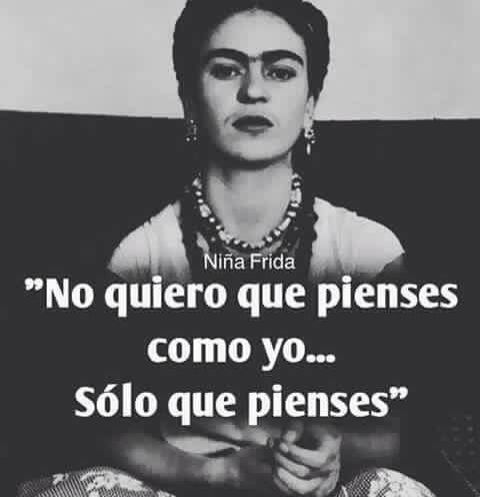 I dont want you to think like me... only that you think. - Frida Kahlo