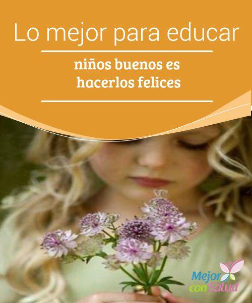 Lo mejor para educar niños buenos es hacerlos felices  Los niños buenos respetan a los demás y a su vez, saben cuidar de sí mismos porque disponen de una buena autoestima.