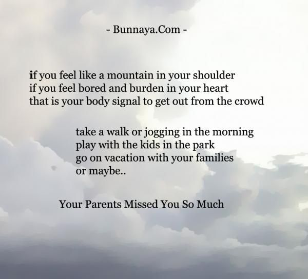"""if you feel like a mountain in your shoulder if feel bored and burden in your heart it's your body signal to get out from the crowd  take a walk or jogging in the morning play with your kids at the park go on vacation with your families or maybe.. your parents missed you so much"" - Positive Quote"