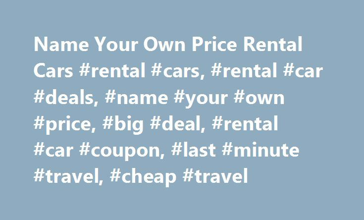 Name Your Own Price Rental Cars #rental #cars, #rental #car #deals, #name #your #own #price, #big #deal, #rental #car #coupon, #last #minute #travel, #cheap #travel http://arkansas.remmont.com/name-your-own-price-rental-cars-rental-cars-rental-car-deals-name-your-own-price-big-deal-rental-car-coupon-last-minute-travel-cheap-travel/  # BIG DEAL Days! We Guarantee You Get a BIG DEAL * The Name Your Own Price Winning Bid examples shown above are typical of accepted customer bids for these areas…