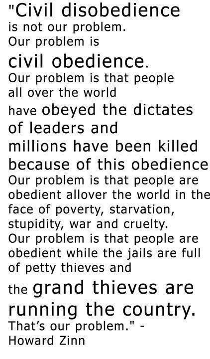"""""""...Our problem is that people are obedient while the jails are full of petty thieves and the grand thieves are running the country. That's our problem."""" -Howard Zinn"""
