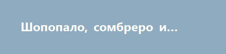 Шопопало, сомбреро и оливье http://rusdozor.ru/2017/01/03/shopopalo-sombrero-i-olive/