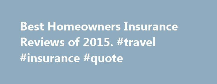 Best Homeowners Insurance Reviews of 2015. #travel #insurance #quote http://insurances.nef2.com/best-homeowners-insurance-reviews-of-2015-travel-insurance-quote/  #insurance companies # THE BEST Choosing the Best Homeowners Insurance Company Selecting the best homeowners insurance company ultimately comes down to price for most people, which includes getting the best discounts. National companies can generally offer more insurance bundling options in addition to comprehensive coverage…
