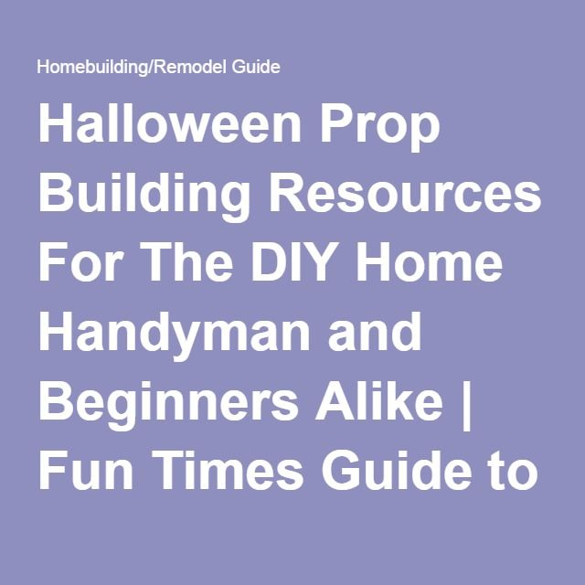 Halloween Prop Building Resources For The DIY Home Handyman and Beginners Alike | Fun Times Guide to Homebuilding/Remodel Guide