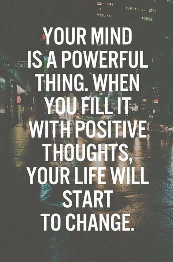 """""""You mind is a powerful thing. When you fill it with positive thoughts, your life will start to change."""""""