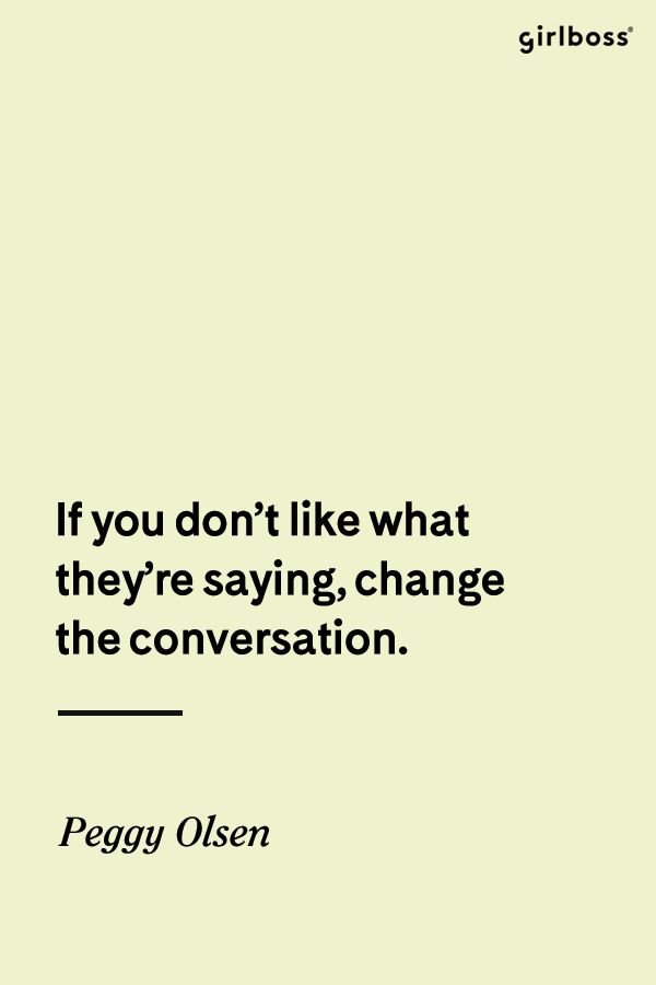 GIRLBOSS QUOTE: If you don't like what they're saying, change the conversation. -Peggy Olsen, Mad Men
