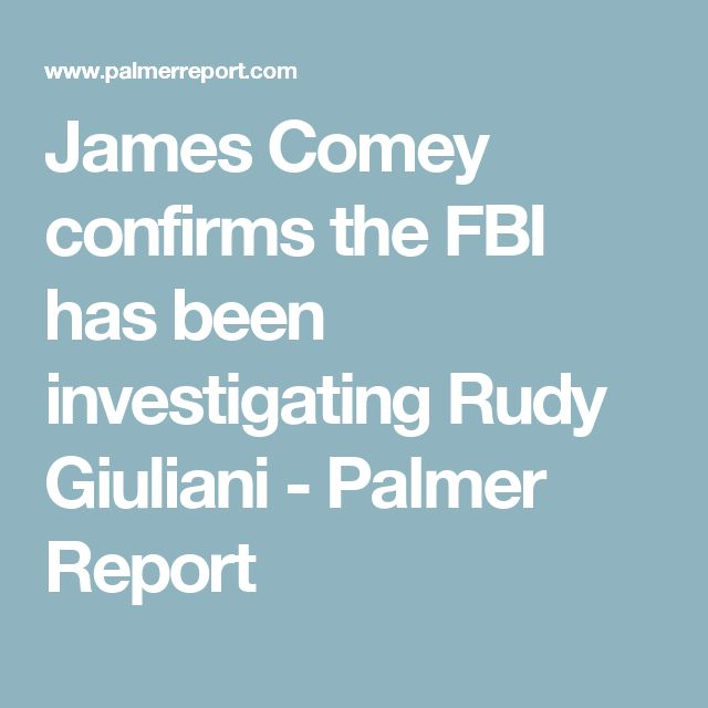James Comey confirms the FBI has been investigating Rudy Giuliani - Palmer Report