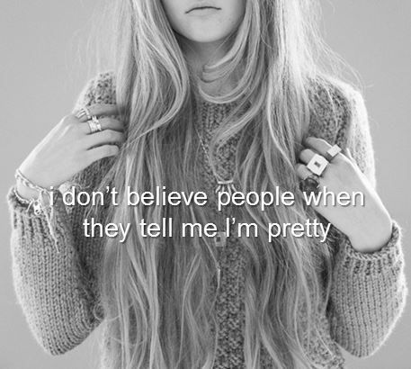 No matter how many times they tell me. Every time I go out, I think everyone in the whole world is just so beautiful except me. Mainly because some people tell me I'm fat :(