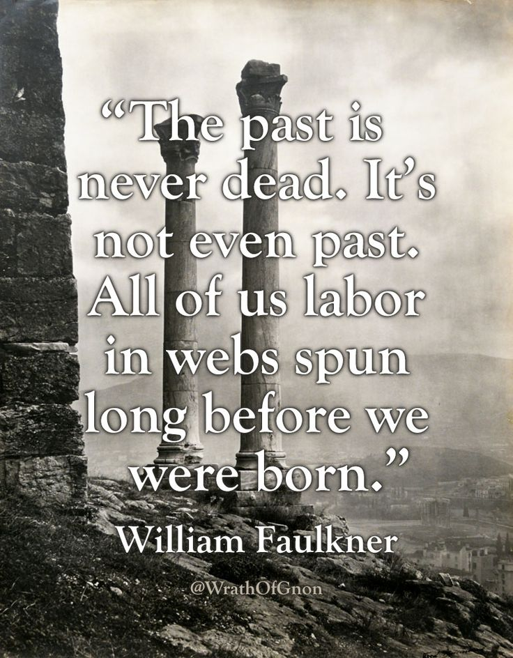 """""""The past is never dead. It's not even past. All of us labor in webs spun long before we were born."""" — William Faulkner"""