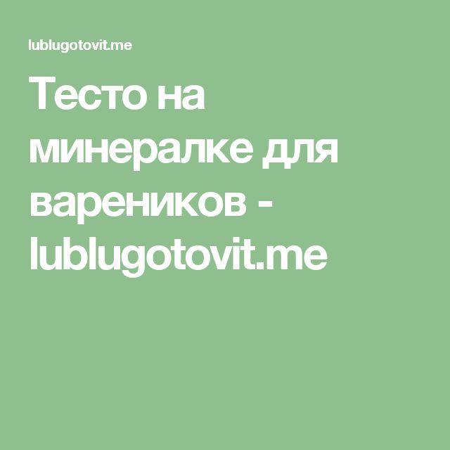 Тесто на минералке для вареников - lublugotovit.me