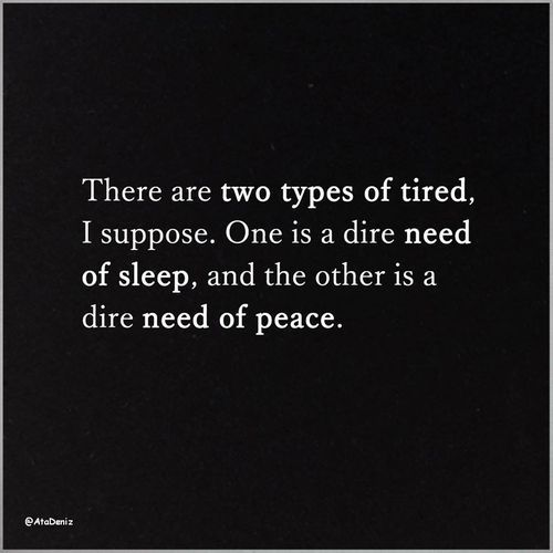 There are two types of tired, I suppose. One is a dire need of sleep, and the other is a dire need of peace.