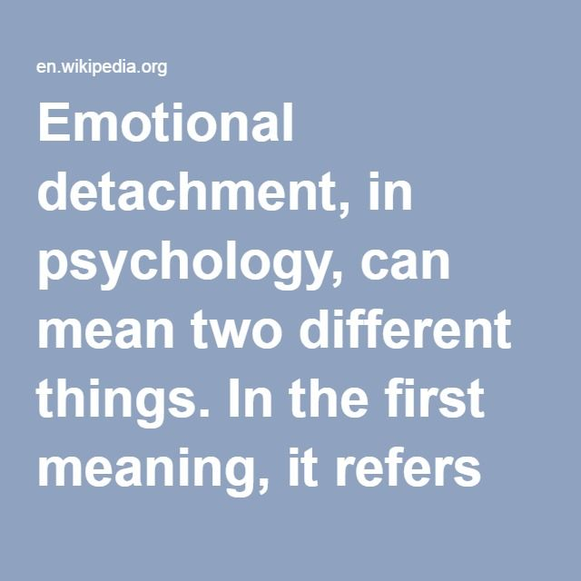 """Emotional Detachment-- in psychology, can mean two different things. In the first meaning, it refers to an """"inability to connect"""" with others emotionally, as well as a means of dealing with anxiety by preventing certain situations that trigger it; it is often described as """"emotional numbing"""", """"emotional blunting"""", or dissociation, depersonalization or in its chronic form depersonalization disorder. In the second sense, it is a decision to avoid engaging emotional connections, rather"""