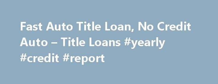 Fast Auto Title Loan, No Credit Auto – Title Loans #yearly #credit #report http://credits.remmont.com/fast-auto-title-loan-no-credit-auto-title-loans-yearly-credit-report/  #no credit loans # Home Auto Title Loans- No Credit Check Required! Auto Title Loans- No Credit Check Required! Auto Title Loans- No Credit Check Required! Refinance Your Auto Loan or Title Loan. Refinance Your Auto Loan or Title Loan.…  Read moreThe post Fast Auto Title Loan, No Credit Auto – Title Loans #yearly #credit…