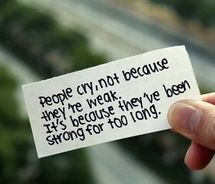 People cry, not because they're weak.  It's because they've been strong for too long.: Sayings, Life, Inspiration, Quotes, People Cry, Truth, So True, Thought