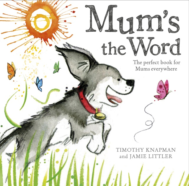 """Mum's the Word - Timothy Knapman and Jamie Littler  A funny tale with adorable illustrations showing the importance of a mother's love.    When a little dog tries to find the word that feels like a cuddle and is as warm as a goodnight kiss, he discovers that the word is... """"Mum!""""    Forget the flowers, this is the perfect way to say 'I love you' on Mother's Day."""