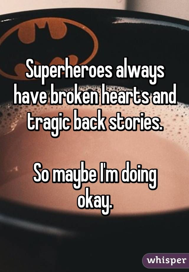Superheroes always have broken hearts and tragic back stories.  So maybe I'm doing okay.