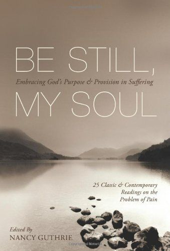 Be Still, My Soul (25 Classic and Contemporary Readings on the Problem of Pain): Embracing God's Purpose and Provision in Suffering by David Martyn Lloyd-Jones,http://www.amazon.com/dp/1433511851/ref=cm_sw_r_pi_dp_vY13sb181C0C672E