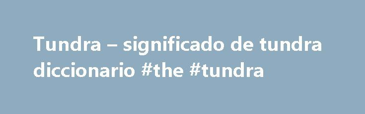 Tundra – significado de tundra diccionario #the #tundra http://oregon.nef2.com/tundra-significado-de-tundra-diccionario-the-tundra/  # tundra Las explotaciones más destacadas son: mina Eldorado: 1933-40, 1942-60, 1976-82 (radio, uranio, plata, cobre) mina Con: 1938-2003 (oro) mina Negus: 1939-52 (oro) mina Ptarmigan and Tom: 1941-42, 1986-97 (oro) mina Thompson-Lundmark: 1941-43, 1947-49 (oro) mina Giant: 1948-2004 (oro) mina Discovery: 1950-1969 (oro) mina Rayrock: 1957-1959 (uranio) mina…