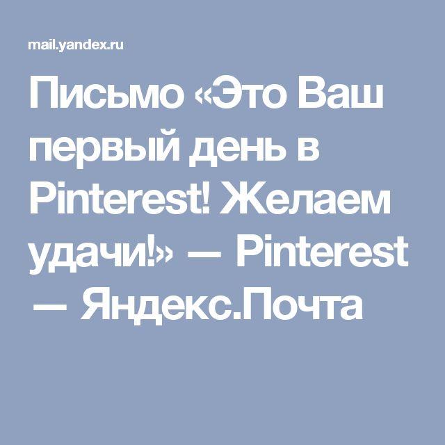 Письмо «Это Ваш первый день в Pinterest! Желаем удачи!» — Pinterest — Яндекс.Почта