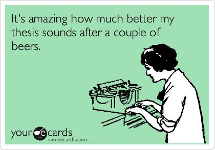 'It's amazing how much better my thesis sounds after a couple beers.'