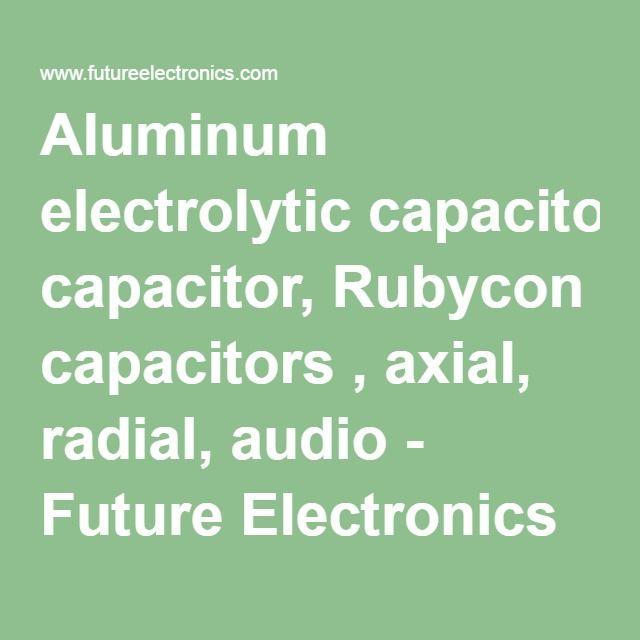 Aluminum electrolytic capacitor, Rubycon capacitors , axial, radial, audio - Future Electronics