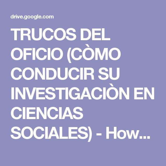 TRUCOS DEL OFICIO (CÒMO CONDUCIR SU INVESTIGACIÒN EN CIENCIAS SOCIALES) - Howard S. Becker - (2011).PDF - Google Drive