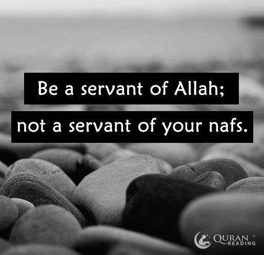 Be a servant of Allah; not a servant of your nafs