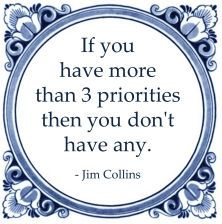 If you have more than 3 priorities then you don't have any. - Jim Collins