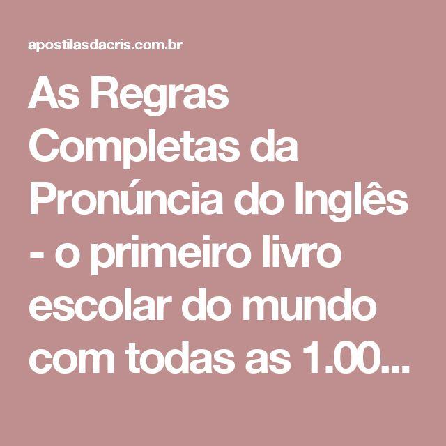 As Regras Completas da Pronúncia do Inglês - o primeiro livro escolar do mundo com todas as 1.000 regras da fonologia inglesa (Portuguese Edition) - Apostilas da Cris