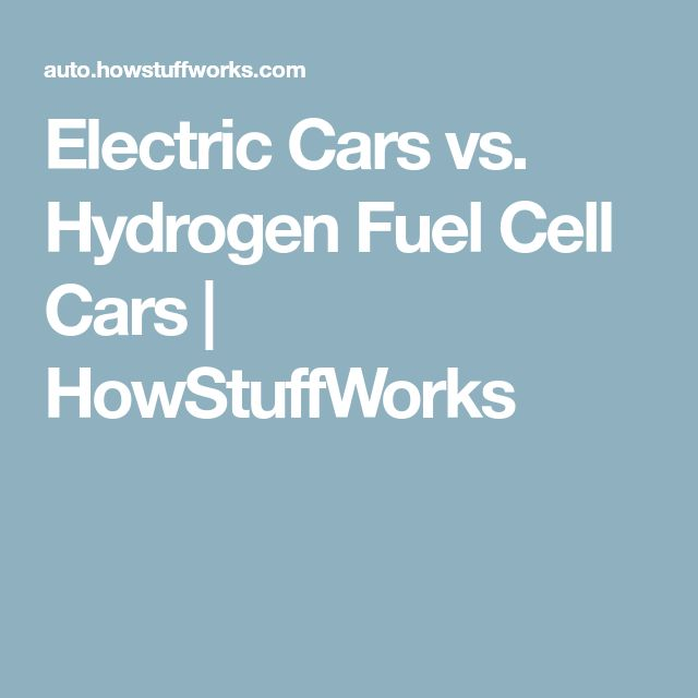 Electric Cars vs. Hydrogen Fuel Cell Cars | HowStuffWorks