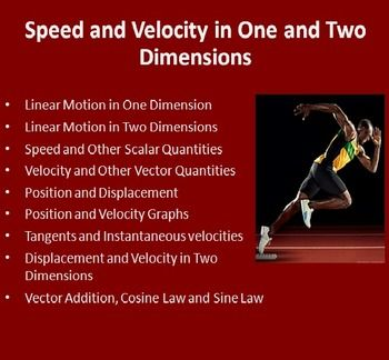 Speed and Velocity in One and Two Dimensions - This 28 slide physics lesson package discusses speed and velocity in both 1 and 2 dimensions, displacement, vector addition, and the cosine the sine laws. It also breaks down Position and Velocity graphs. It is geared towards students who are in high school physics, either junior or senior years. The PowerPoint contains many diagrams, examples, explanations and a video. It includes the lesson (student and teacher versions of the Power Point), 1…