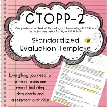 These are word files for a CTOPP-2 report template. Two separate word file reports are included:Age 4-6Age 7-24Each report is 4 pages in length. Report templates includes space for student demographics, background info, assessment tools, behavioral observations, classroom observation, standardized testing, data tables, speech production and summary / impressions.