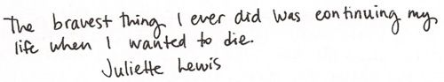 The bravest thing I ever did was continuing my life when I wanted to die. - Juliette Lewis.  Oh so true.....