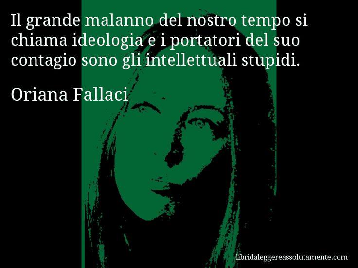 Aforisma di Oriana Fallaci : Il grande malanno del nostro tempo si chiama ideologia e i portatori del suo contagio sono gli intellettuali stupidi.