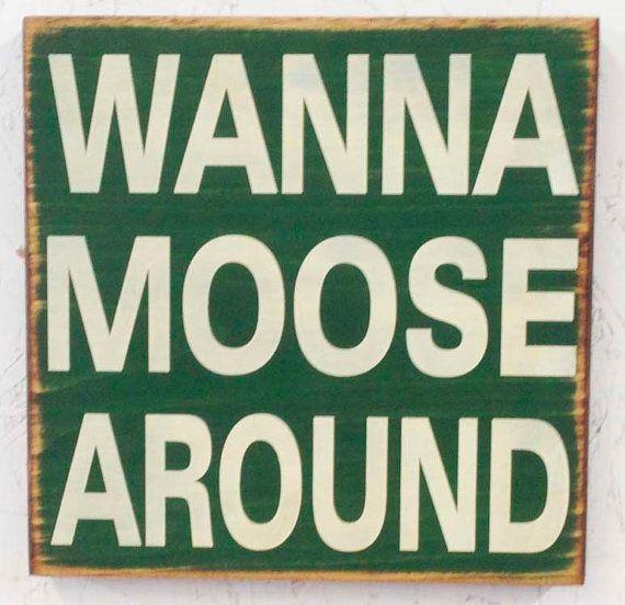 Wanna Moose Around Sign by SleepysCustomSigns on Etsy, $19.95