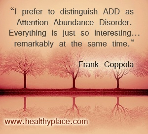 ADD: Attention Abundance Disorder  www.healthyplace.com/adhd/