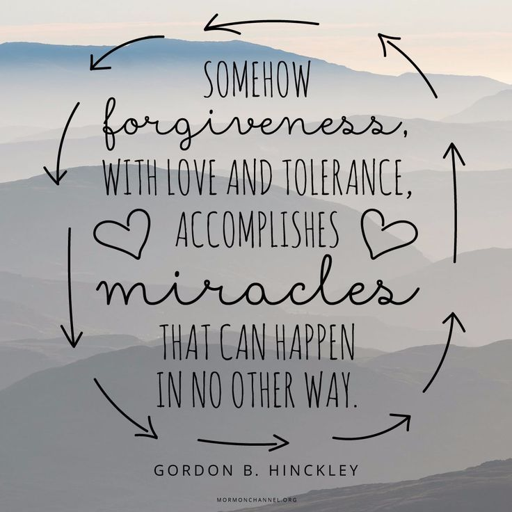 """""""Somehow forgiveness, with love and tolerance, accomplishes miracles that can happen in no other way."""" —Gordon B. Hinckley"""