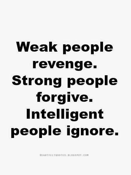 Heartfelt Quotes: Weak people revenge. Strong people forgive. Intelligent people ignore.
