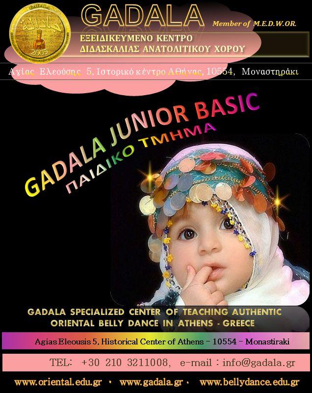 GADALA Oriental Belly Dancing Studio www.oriental.edu.gr 2103211008 info@gadala.gr  ORIENTAL JUNIOR ME TH ΜΕΘΟΔΟ GADALA  GADALA JUNIOR BASIC- ΠΑΙΔΙΚΟ ΤΜΗΜΑ (4 έως 12 ετών)  Μαθήματα  oriental αιγυπτιακού  χορού από την Εξειδικευμένη Σχόλη Ανατολίτικου Χορού GADALA. Δυνατότητα απόκτησης διεθνώς αναγνωρισμένου τίτλου σπουδών στον αυθεντικό Οριεντάλ χορό κατόπιν εξετάσεων του M.E.D.W.OR.