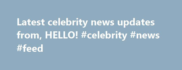 Latest celebrity news updates from, HELLO! #celebrity #news #feed http://entertainment.remmont.com/latest-celebrity-news-updates-from-hello-celebrity-news-feed-3/  #celebrity news feed # WHAT IS THE NEWS FEED? Established / Regular feed users: Just click on the icon to grab the feed address and…