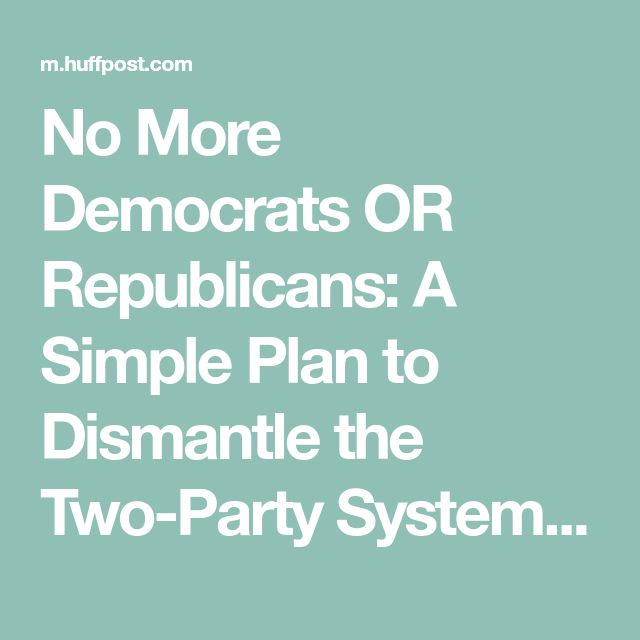 No More Democrats OR Republicans: A Simple Plan to Dismantle the Two-Party System | HuffPost