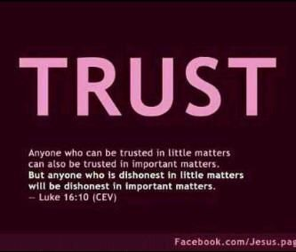 "TRUST ""Anyone who can be trusted in little matters can also be trusted in important matters. But anyone who is dishonest in little matters will be dishonest in important matters. - Luke 16:10 (CEV)"""