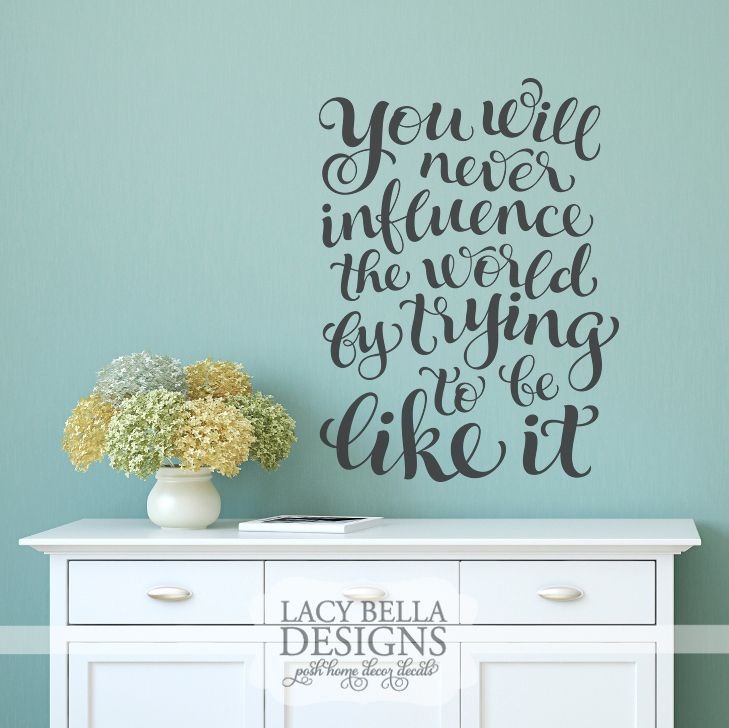 You will never influence the world by trying to be like it vinyl wall decal inspiration quote