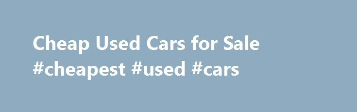 Cheap Used Cars for Sale #cheapest #used #cars http://uk.remmont.com/cheap-used-cars-for-sale-cheapest-used-cars/  #auction cars for sale # Cheap Used Cars for Sale Have you been waiting for the right sale to buy a used car? Then consider checking out the used cheap cars for sale available at Interstate Auto Auction in Salem NH. Interstate Auto Auction is a public car auction. That means you we offer used cars for sale at wholesale prices (ie cheap)! Public Car Auction Means Quality Cheap…