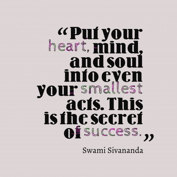 Love this Quote! Put your heart, mind, and soul into even your smallest acts. This is the secret of success.